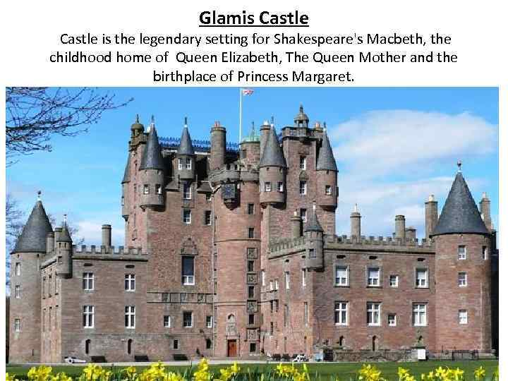 Glamis Castle is the legendary setting for Shakespeare's Macbeth, the childhood home of Queen