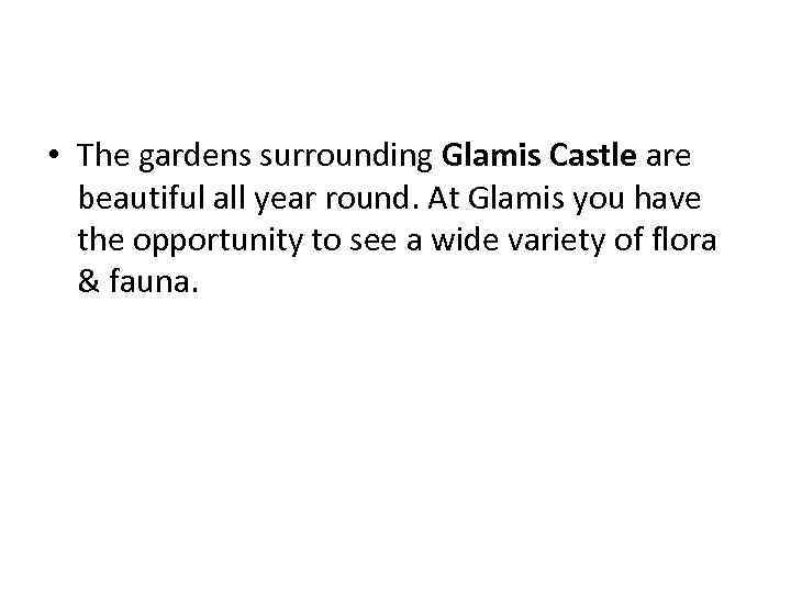• The gardens surrounding Glamis Castle are beautiful all year round. At Glamis