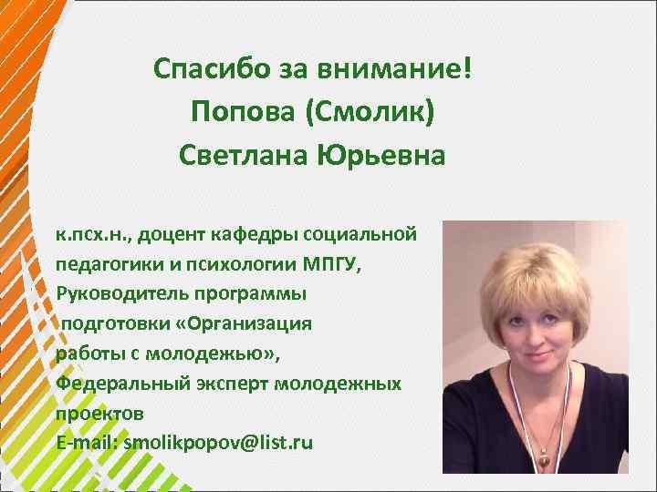 Спасибо за внимание! Попова (Смолик) Светлана Юрьевна к. псх. н. , доцент кафедры социальной