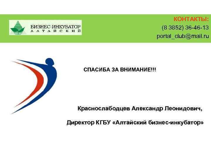 КОНТАКТЫ: (8 3852) 36 -46 -13 portal_club@mail. ru СПАСИБА ЗА ВНИМАНИЕ!!! Краснослабодцев Александр Леонидович,