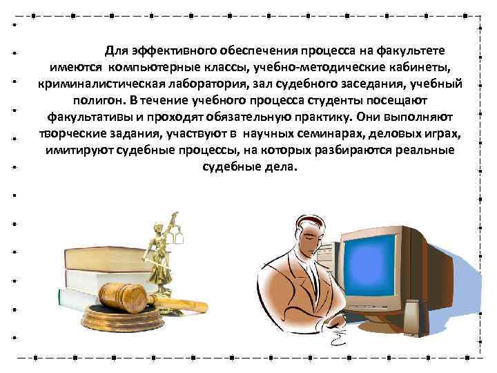 Для эффективного обеспечения процесса на факультете имеются компьютерные классы, учебно-методические кабинеты, криминалистическая лаборатория, зал