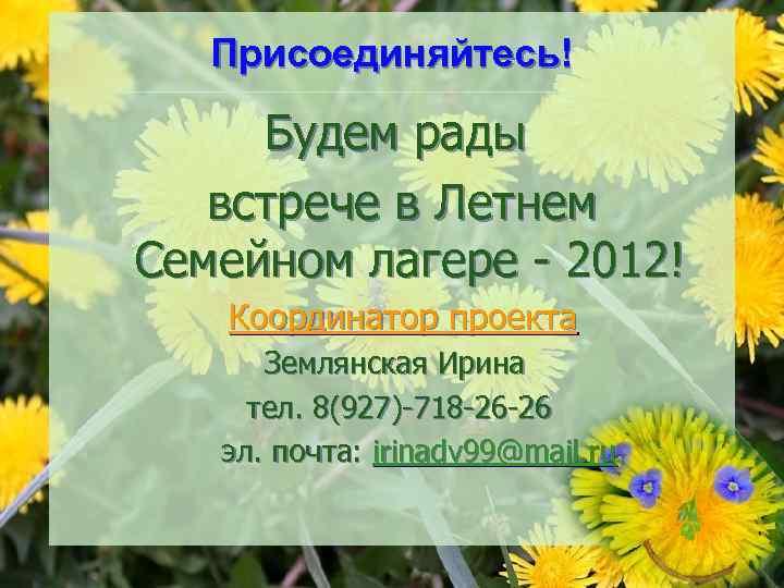 Присоединяйтесь! Будем рады встрече в Летнем Семейном лагере - 2012! Координатор проекта Землянская Ирина