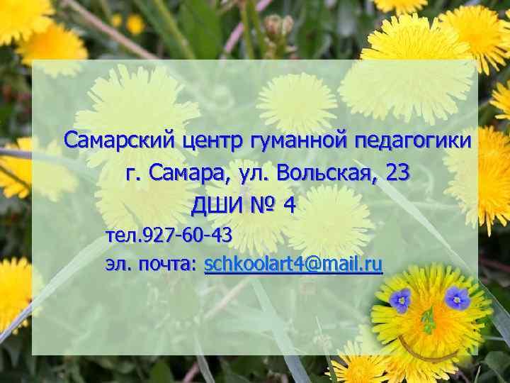 Самарский центр гуманной педагогики г. Самара, ул. Вольская, 23 ДШИ № 4 тел. 927