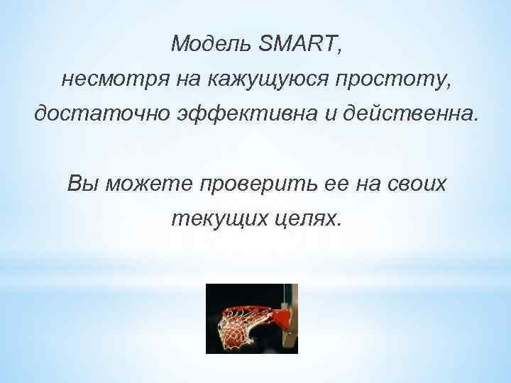 Модель SMART, несмотря на кажущуюся простоту, достаточно эффективна и действенна. Вы можете проверить ее
