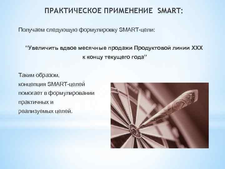 """ПРАКТИЧЕСКОЕ ПРИМЕНЕНИЕ SMART: Получаем следующую формулировку SMART-цели: """"Увеличить вдвое месячные продажи Продуктовой линии ХХХ"""
