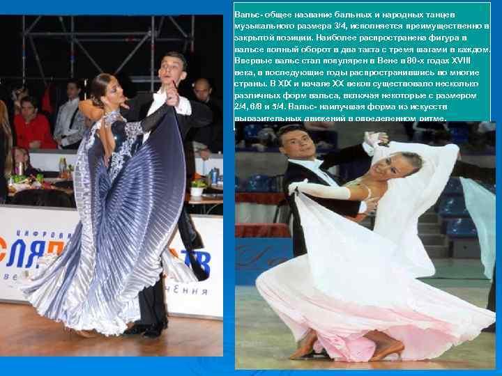 Вальс- общее название бальных и народных танцев музыкального размера 3/4, исполняется преимущественно в закрытой
