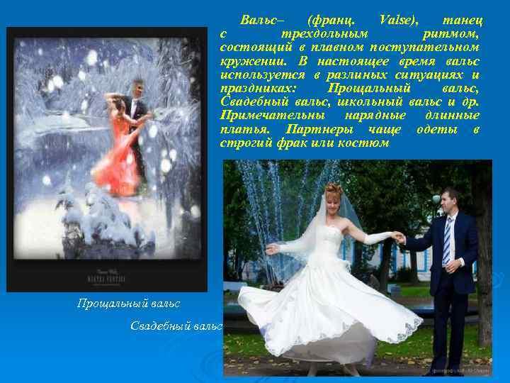 Вальс– (франц. Valse), танец с трехдольным ритмом, состоящий в плавном поступательном кружении. В настоящее