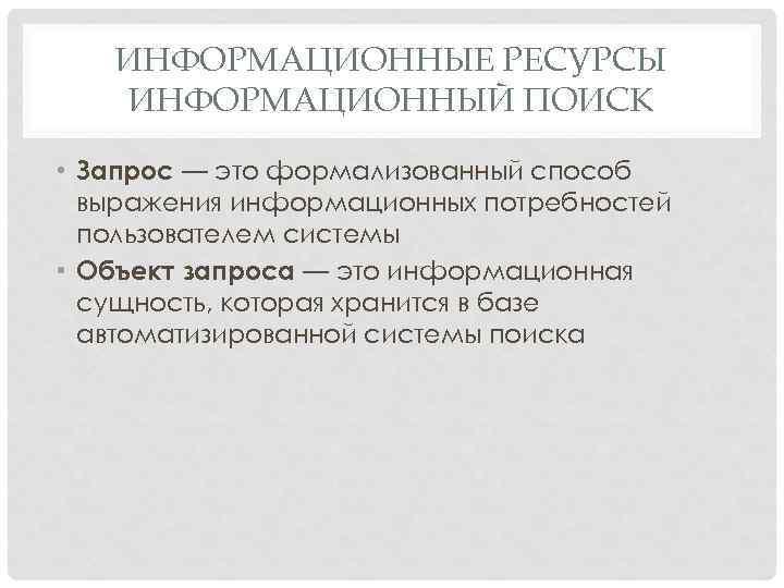 ИНФОРМАЦИОННЫЕ РЕСУРСЫ ИНФОРМАЦИОННЫЙ ПОИСК • Запрос — это формализованный способ выражения информационных потребностей пользователем