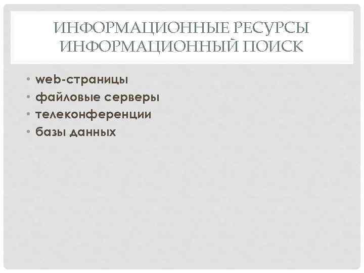 ИНФОРМАЦИОННЫЕ РЕСУРСЫ ИНФОРМАЦИОННЫЙ ПОИСК • • web-страницы файловые серверы телеконференции базы данных