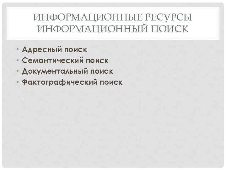 ИНФОРМАЦИОННЫЕ РЕСУРСЫ ИНФОРМАЦИОННЫЙ ПОИСК • • Адресный поиск Семантический поиск Документальный поиск Фактографический поиск