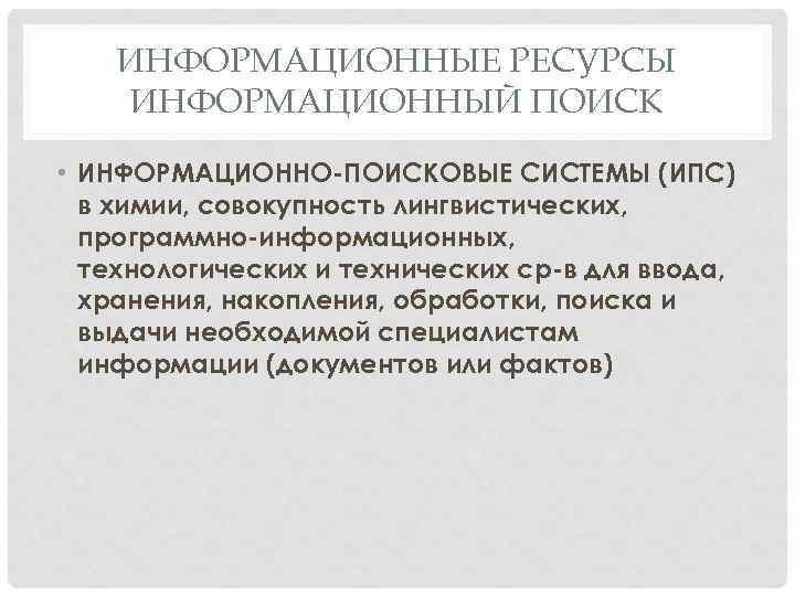 ИНФОРМАЦИОННЫЕ РЕСУРСЫ ИНФОРМАЦИОННЫЙ ПОИСК • ИНФОРМАЦИОННО-ПОИСКОВЫЕ СИСТЕМЫ (ИПС) в химии, совокупность лингвистических, программно-информационных, технологических
