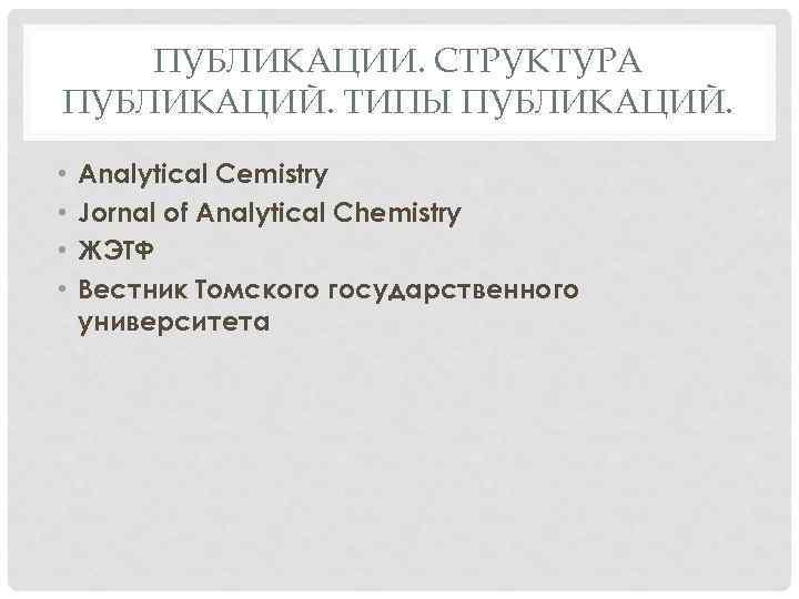 ПУБЛИКАЦИИ. СТРУКТУРА ПУБЛИКАЦИЙ. ТИПЫ ПУБЛИКАЦИЙ. • • Analytical Cemistry Jornal of Analytical Chemistry ЖЭТФ