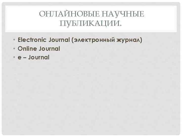ОНЛАЙНОВЫЕ НАУЧНЫЕ ПУБЛИКАЦИИ. • Electronic Journal (электронный журнал) • Online Journal • e –
