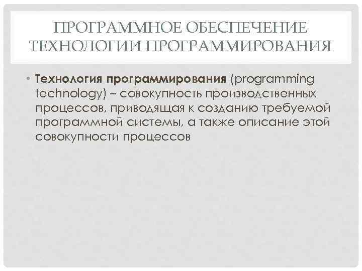 ПРОГРАММНОЕ ОБЕСПЕЧЕНИЕ ТЕХНОЛОГИИ ПРОГРАММИРОВАНИЯ • Технология программирования (programming technology) – совокупность производственных процессов, приводящая