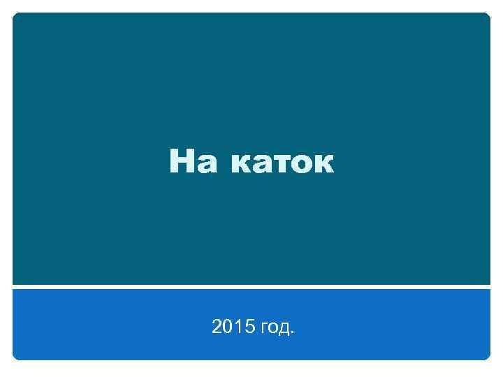 На каток 2015 год.