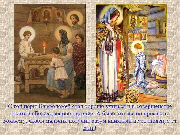 С той поры Варфоломей стал хорошо учиться и в совершенстве постигал Божественное писание. А