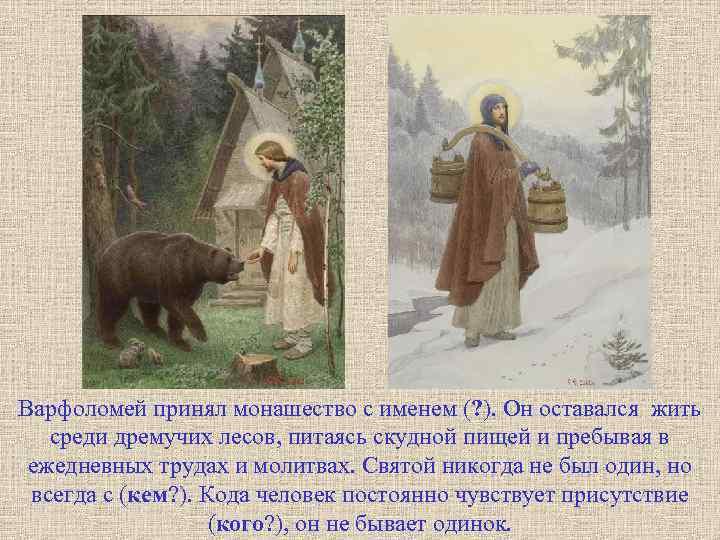 Варфоломей принял монашество с именем (? ). Он оставался жить среди дремучих лесов, питаясь