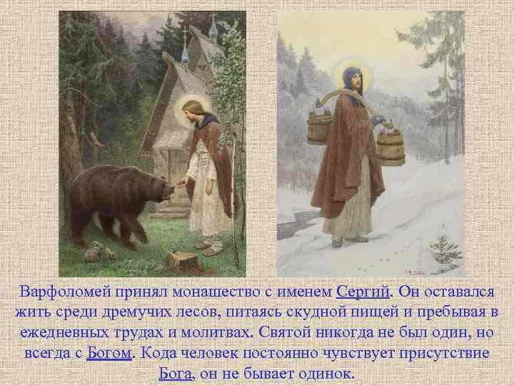 Варфоломей принял монашество с именем Сергий. Он оставался жить среди дремучих лесов, питаясь скудной