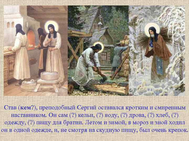 Став (кем? ), преподобный Сергий оставался кротким и смиренным наставником. Он сам (? )