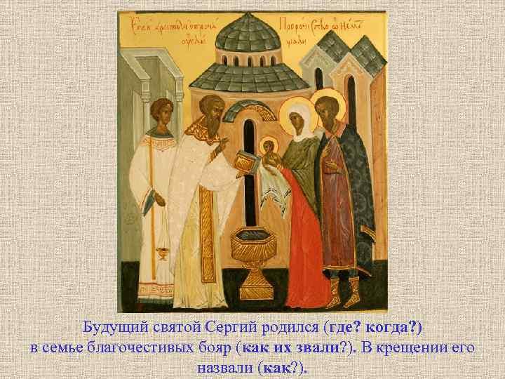 Будущий святой Сергий родился (где? когда? ) в семье благочестивых бояр (как их звали?