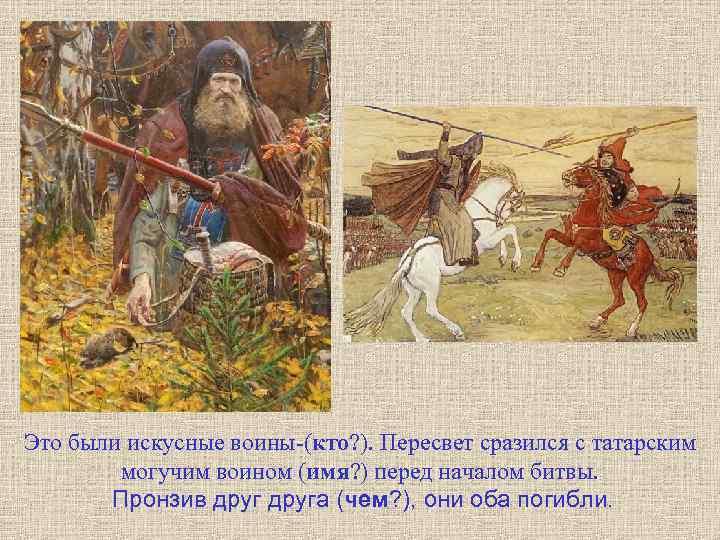 Это были искусные воины-(кто? ). Пересвет сразился с татарским могучим воином (имя? ) перед