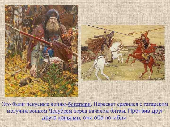 Это были искусные воины-богатыри. Пересвет сразился с татарским могучим воином Челубеем перед началом битвы.