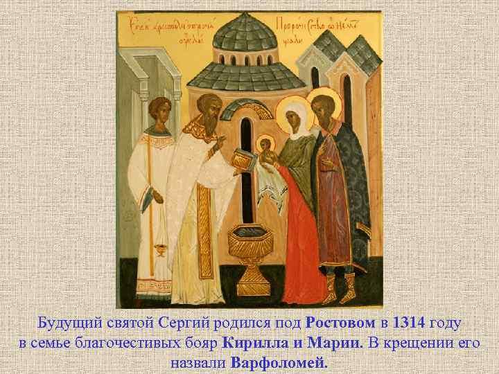Будущий святой Сергий родился под Ростовом в 1314 году в семье благочестивых бояр Кирилла