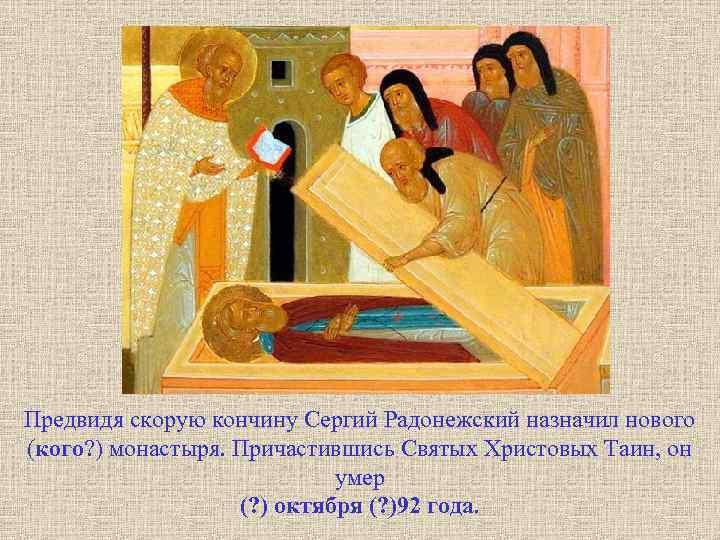 Предвидя скорую кончину Сергий Радонежский назначил нового (кого? ) монастыря. Причастившись Святых Христовых Таин,