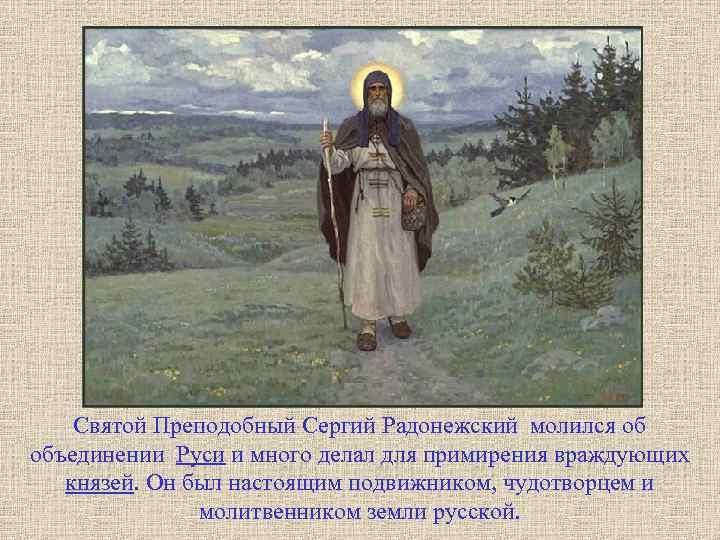 Святой Преподобный Сергий Радонежский молился об объединении Руси и много делал для примирения враждующих
