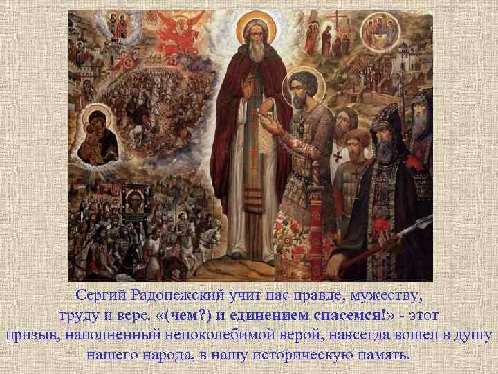 Сергий Радонежский учит нас правде, мужеству, труду и вере. «(чем? ) и единением спасемся!»