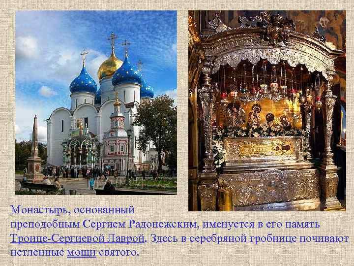 Монастырь, основанный преподобным Сергием Радонежским, именуется в его память Троице-Сергиевой Лаврой. Здесь в серебряной