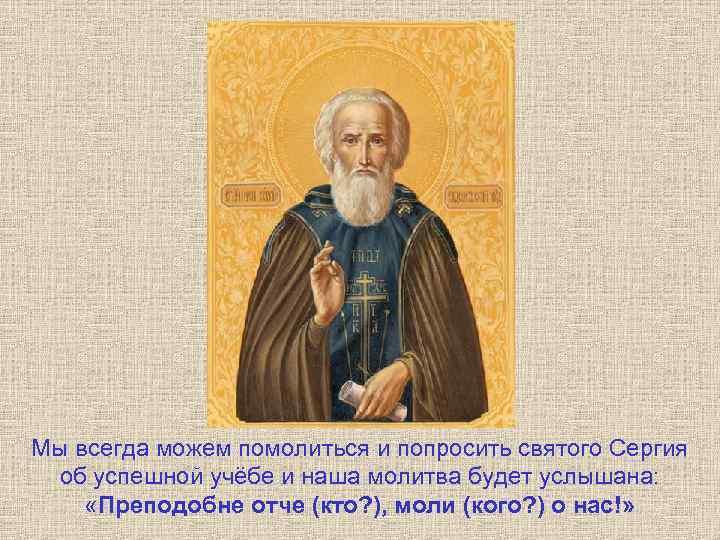 Мы всегда можем помолиться и попросить святого Сергия об успешной учёбе и наша молитва