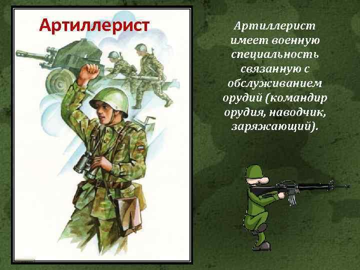 Артиллерист имеет военную специальность связанную с обслуживанием орудий (командир орудия, наводчик, заряжающий).