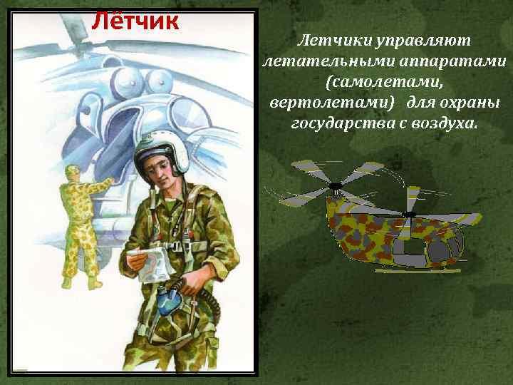 Лётчик Летчики управляют летательными аппаратами (самолетами, вертолетами) для охраны государства с воздуха.