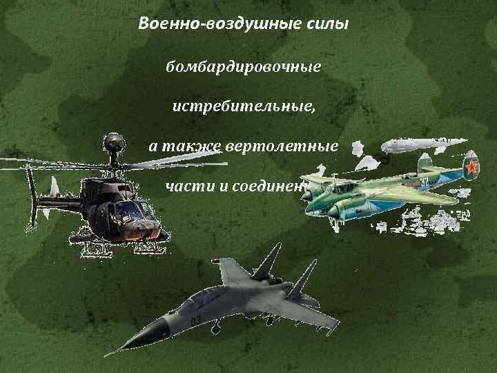 Военно-воздушные силы бомбардировочные истребительные, а также вертолетные части и соединения.