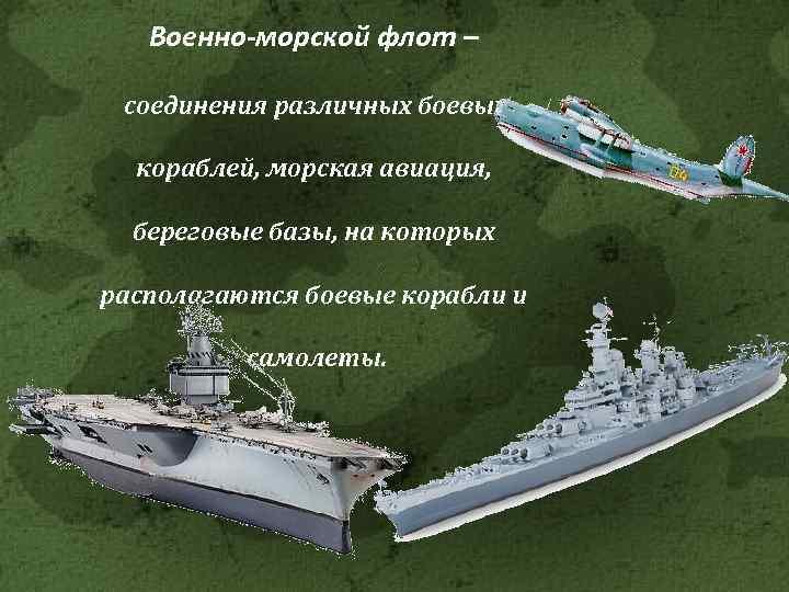 Военно-морской флот – соединения различных боевых кораблей, морская авиация, береговые базы, на которых располагаются