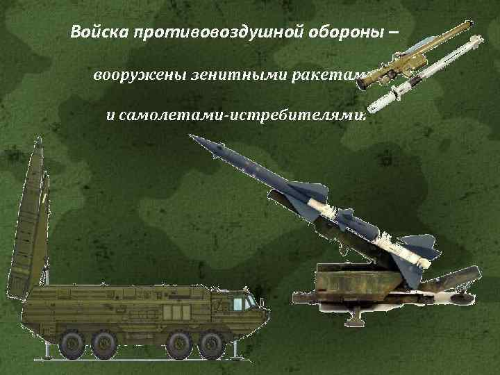 Войска противовоздушной обороны – вооружены зенитными ракетами и самолетами-истребителями.