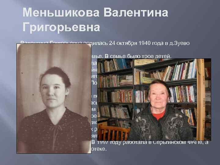 Меньшикова Валентина Григорьевна родилась 24 октября 1940 года в д. Зуево Новомихайловского с/с. Воспитывалась