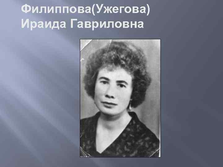 Филиппова(Ужегова) Ираида Гавриловна родилась в 1938 году в д. Тришино Новомихайловского с/с. Воспитывалась в