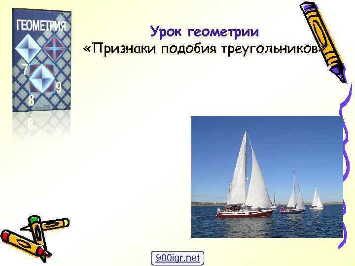 Урок геометрии «Признаки подобия треугольников» 900 igr. net