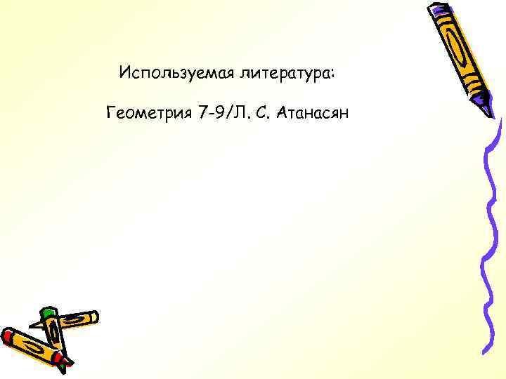 Используемая литература: Геометрия 7 -9/Л. С. Атанасян