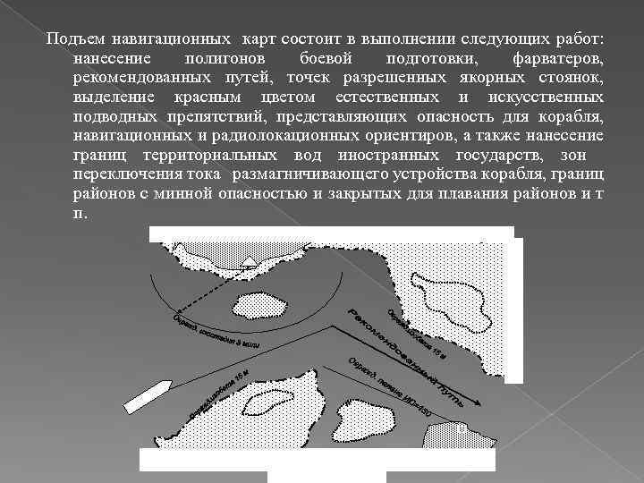 Подъем навигационных карт состоит в выполнении следующих работ: нанесение полигонов боевой подготовки, фарватеров, рекомендованных