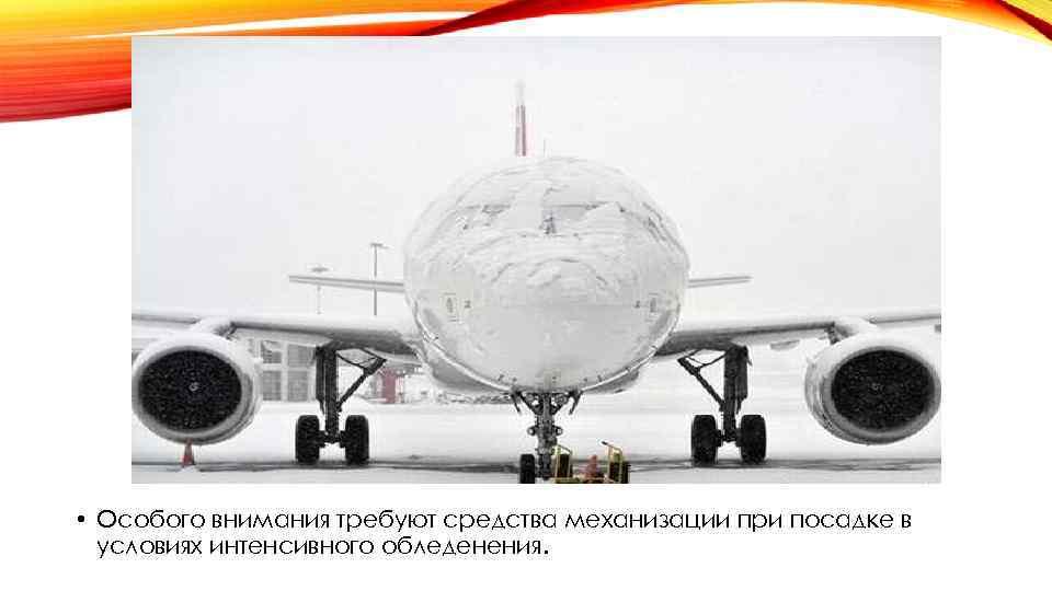 • Особого внимания требуют средства механизации при посадке в условиях интенсивного обледенения.