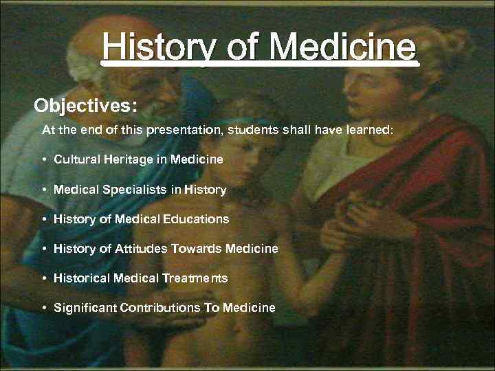 History of Medicine Objectives: At the end of this presentation, students shall have learned: