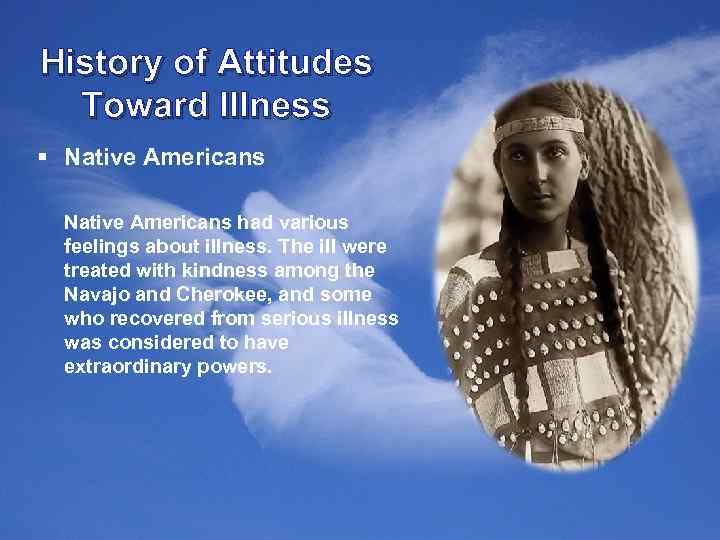History of Attitudes Toward Illness § Native Americans had various feelings about illness. The