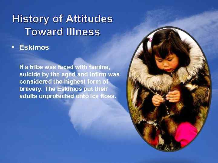 History of Attitudes Toward Illness § Eskimos If a tribe was faced with famine,