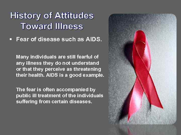 History of Attitudes Toward Illness § Fear of disease such as AIDS. Many individuals