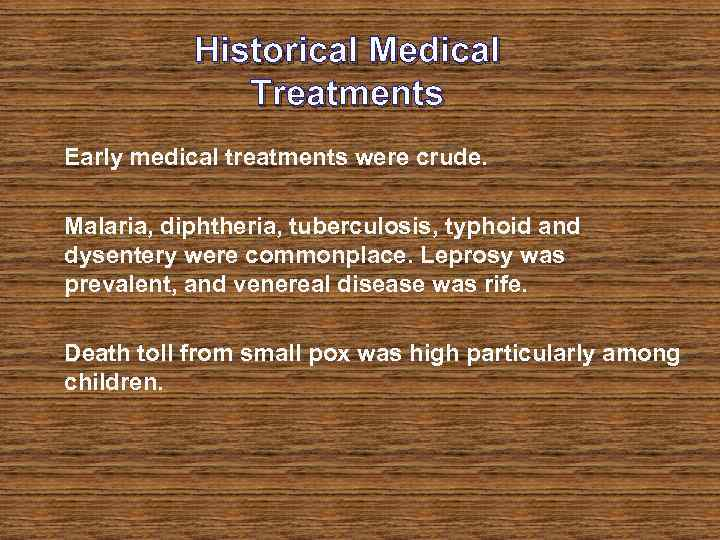 Historical Medical Treatments Early medical treatments were crude. Malaria, diphtheria, tuberculosis, typhoid and dysentery