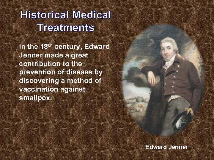 Historical Medical Treatments In the 18 th century, Edward Jenner made a great contribution