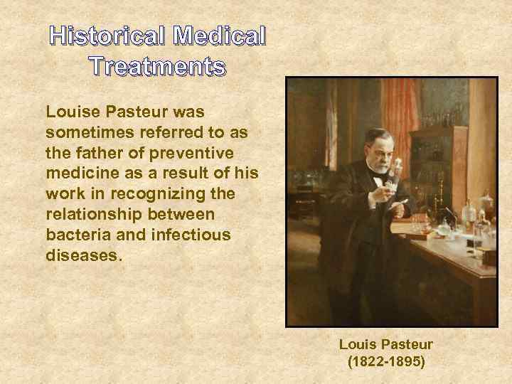 Historical Medical Treatments Louise Pasteur was sometimes referred to as the father of preventive